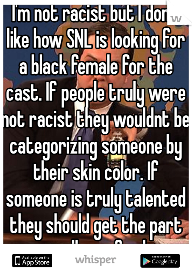 I'm not racist but I don't like how SNL is looking for a black female for the cast. If people truly were not racist they wouldnt be categorizing someone by their skin color. If someone is truly talented they should get the part regardless of color.