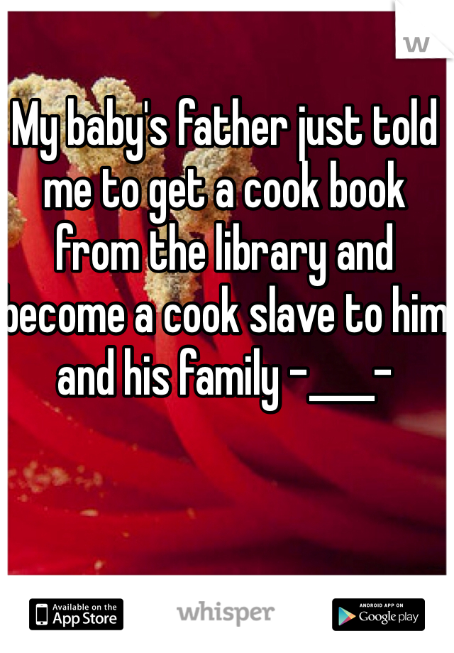 My baby's father just told me to get a cook book from the library and become a cook slave to him and his family -____-