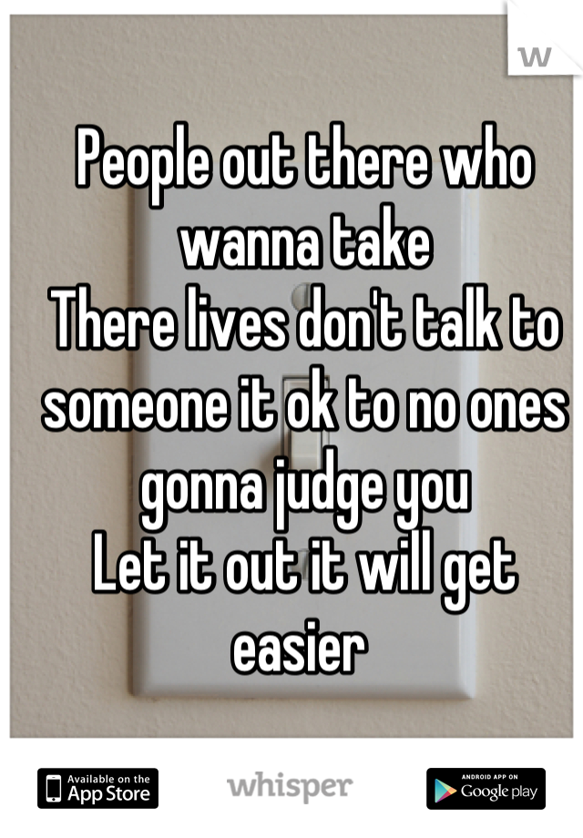People out there who wanna take  There lives don't talk to someone it ok to no ones gonna judge you Let it out it will get easier