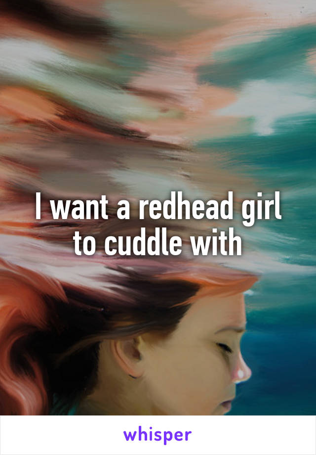 I want a redhead girl to cuddle with