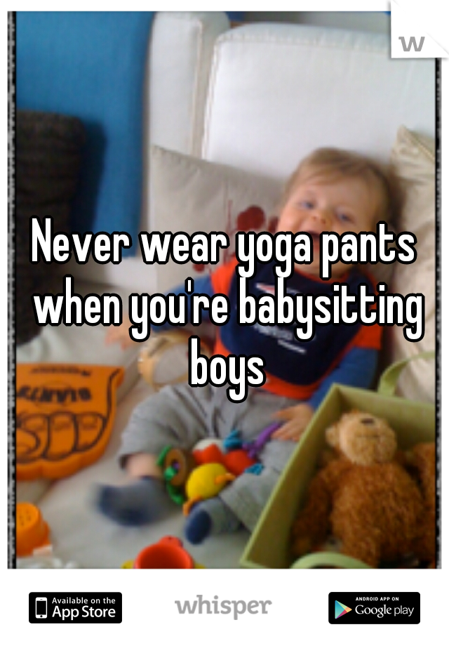 Never wear yoga pants when you're babysitting boys