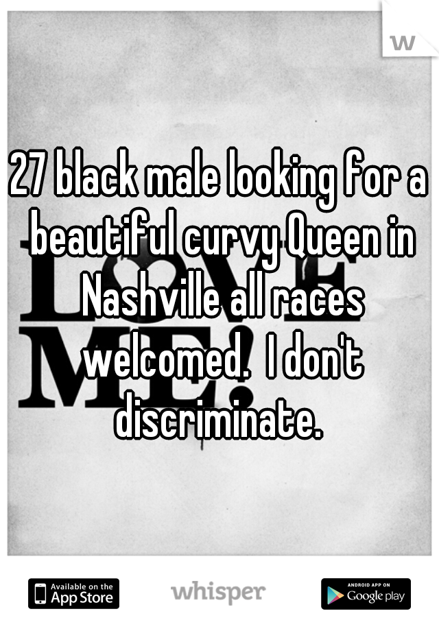 27 black male looking for a beautiful curvy Queen in Nashville all races welcomed.  I don't discriminate.