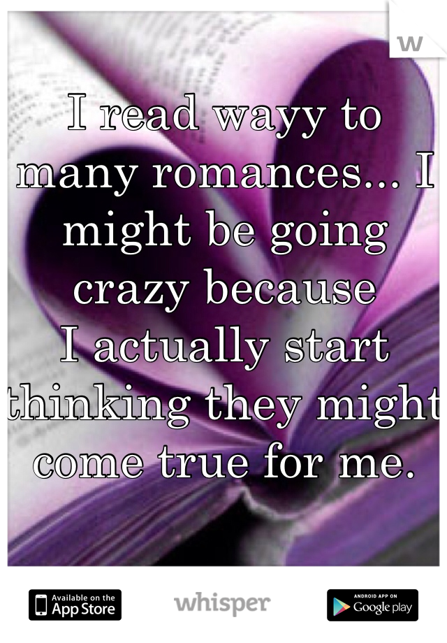I read wayy to many romances... I might be going crazy because I actually start thinking they might come true for me.