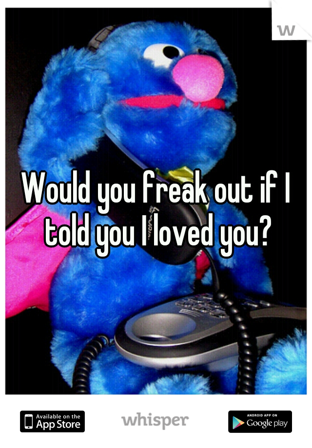 Would you freak out if I told you I loved you?