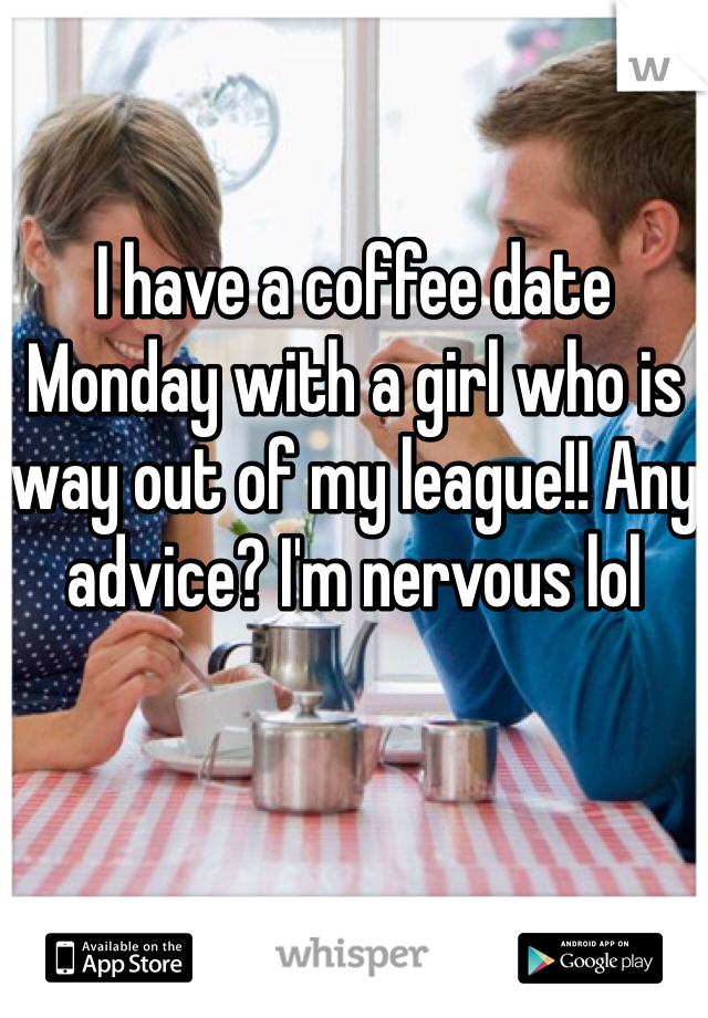 I have a coffee date Monday with a girl who is way out of my league!! Any advice? I'm nervous lol