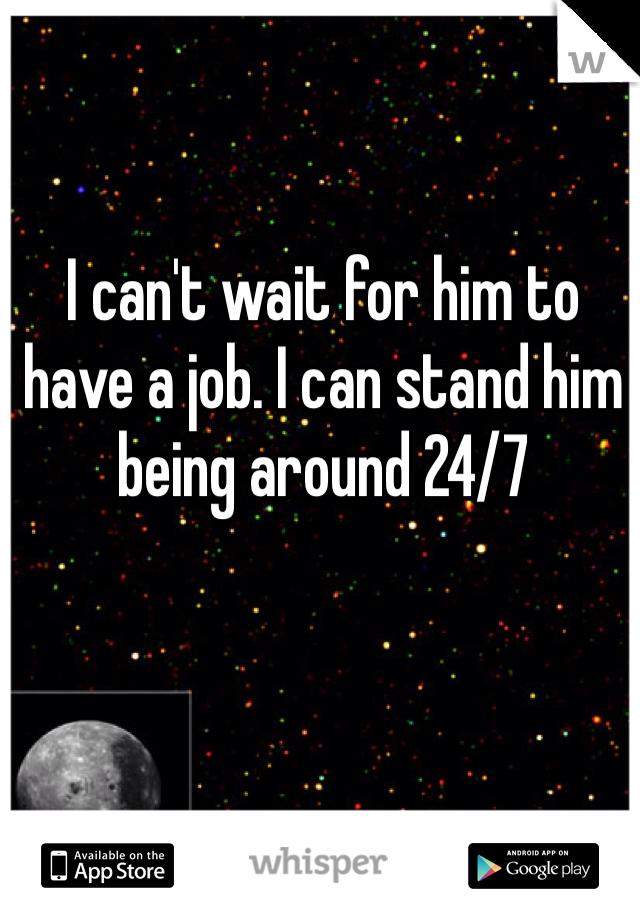 I can't wait for him to have a job. I can stand him being around 24/7