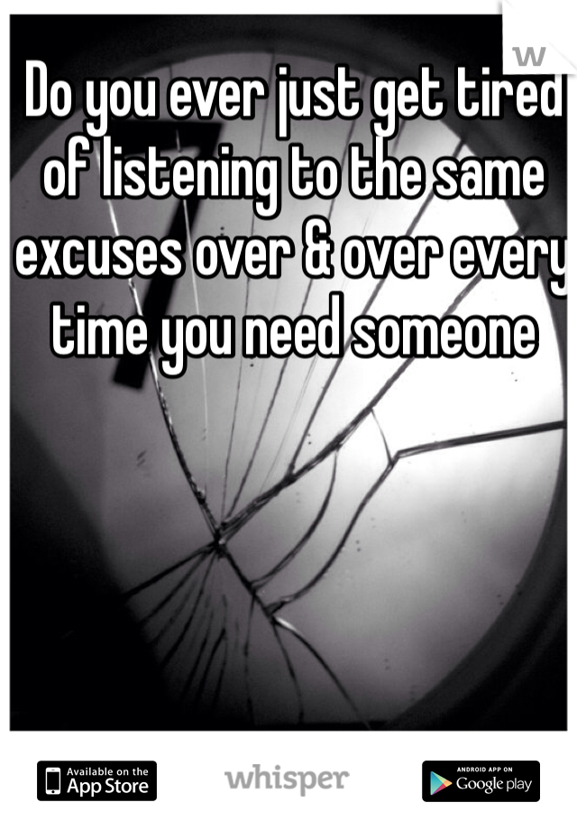 Do you ever just get tired of listening to the same excuses over & over every time you need someone