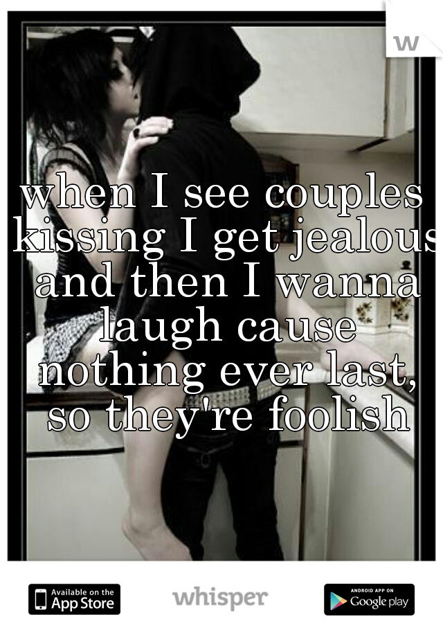 when I see couples kissing I get jealous and then I wanna laugh cause nothing ever last, so they're foolish