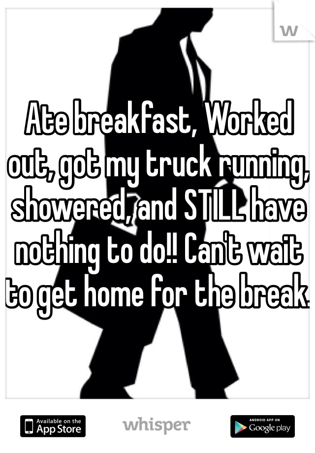 Ate breakfast, Worked out, got my truck running, showered, and STILL have nothing to do!! Can't wait to get home for the break.