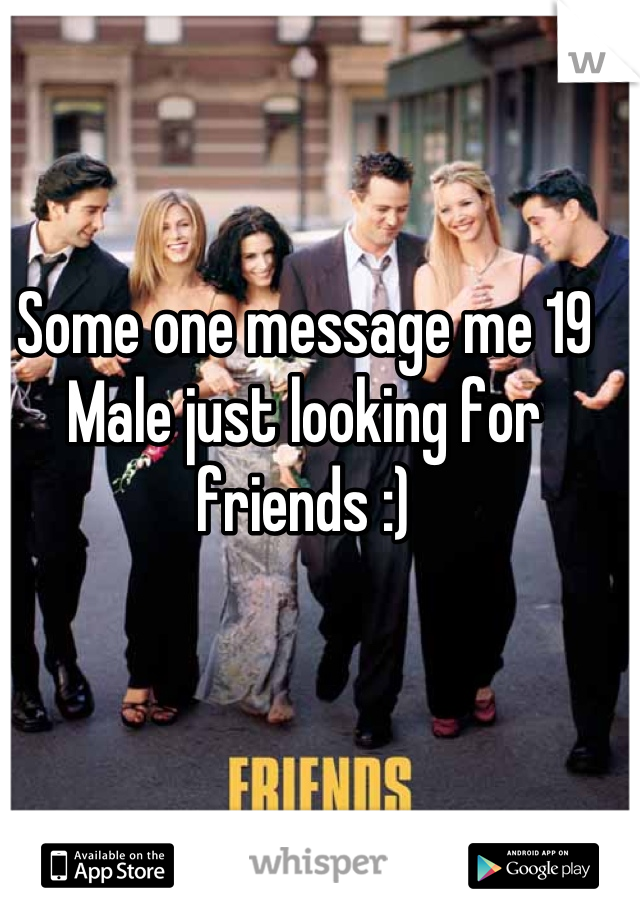 Some one message me 19 Male just looking for friends :)