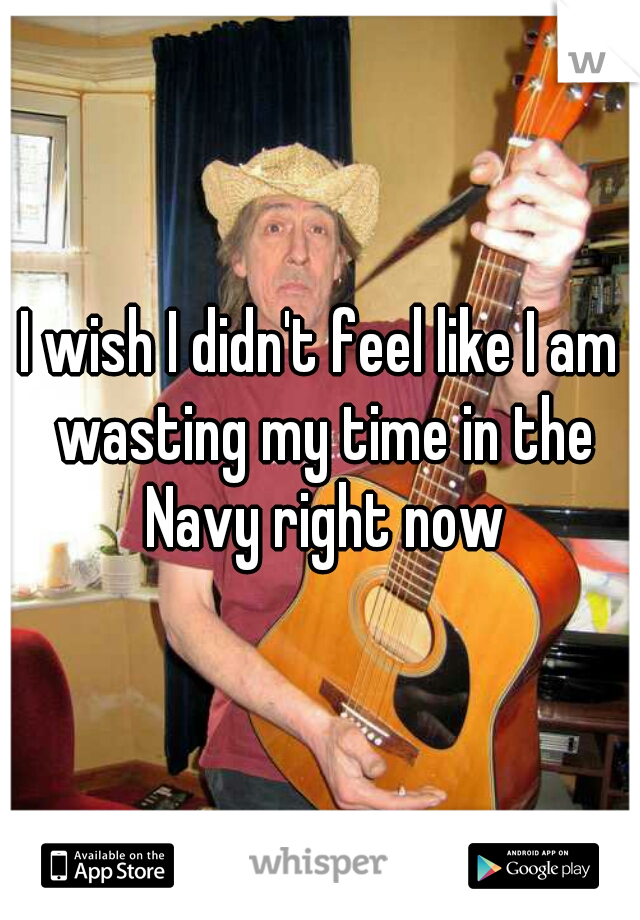 I wish I didn't feel like I am wasting my time in the Navy right now