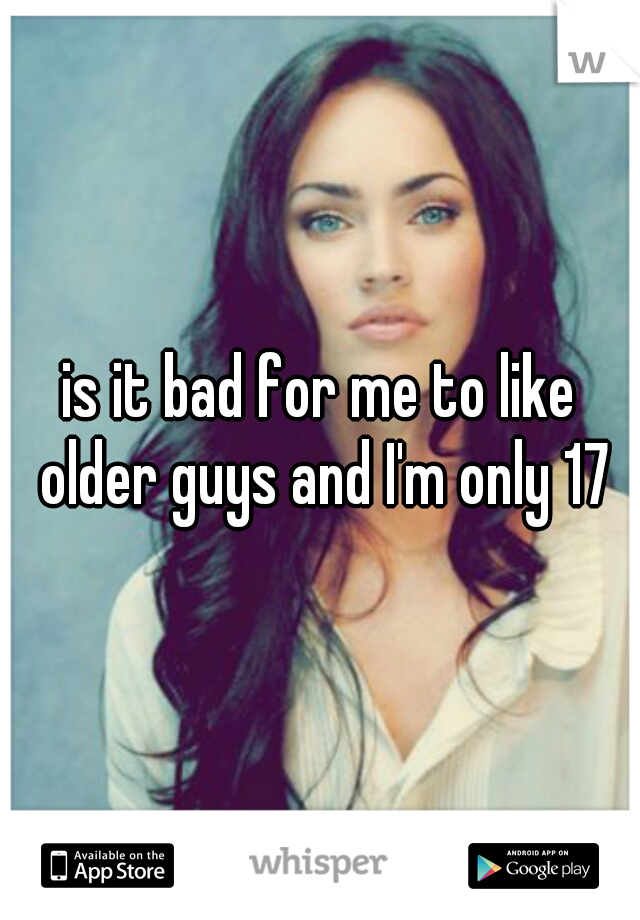 is it bad for me to like older guys and I'm only 17