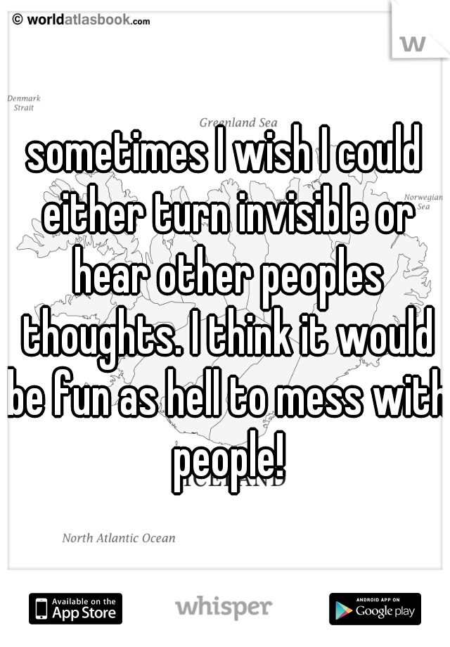 sometimes I wish I could either turn invisible or hear other peoples thoughts. I think it would be fun as hell to mess with people!