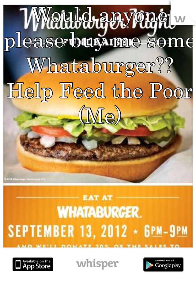 Would anyone please buy me some Whataburger?? Help Feed the Poor (Me)