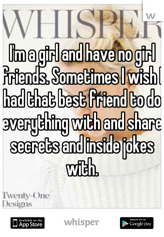 I'm a girl and have no girl friends. Sometimes I wish I had that best friend to do everything with and share secrets and inside jokes with.