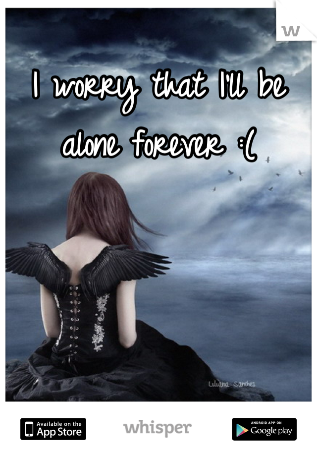 I worry that I'll be alone forever :(