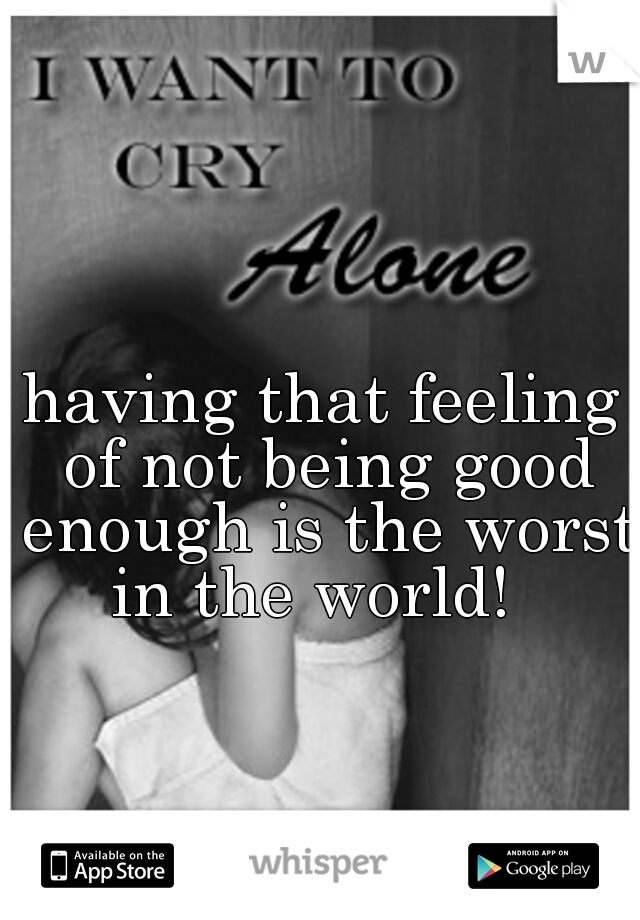 having that feeling of not being good enough is the worst in the world!