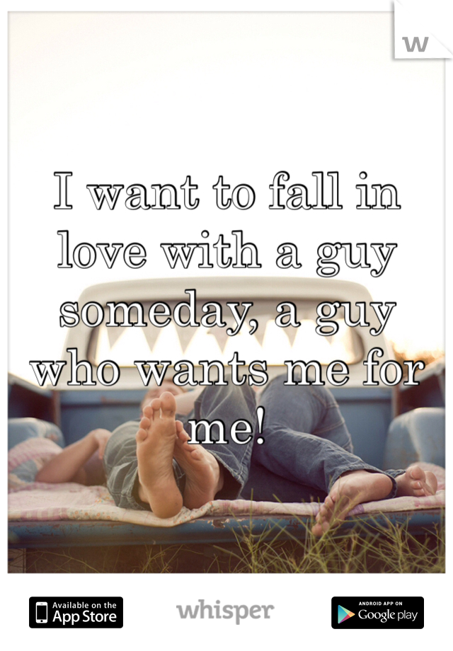 I want to fall in love with a guy someday, a guy who wants me for me!