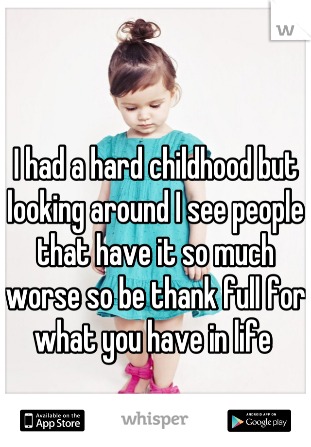 I had a hard childhood but looking around I see people that have it so much worse so be thank full for what you have in life
