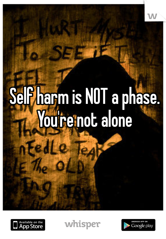 Self harm is NOT a phase. You're not alone