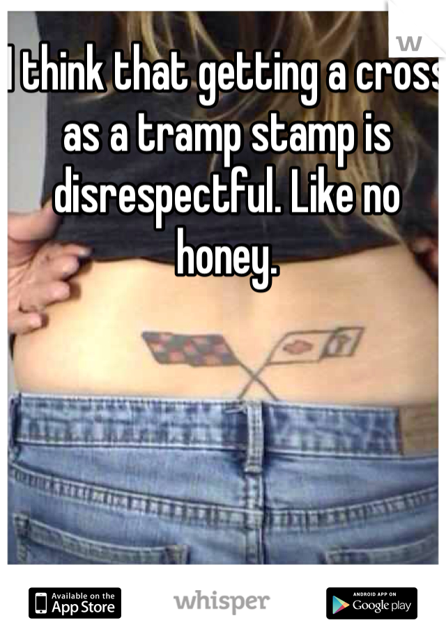 I think that getting a cross as a tramp stamp is disrespectful. Like no honey.