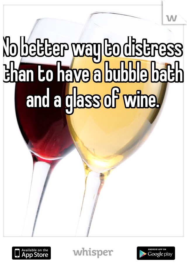 No better way to distress than to have a bubble bath and a glass of wine.