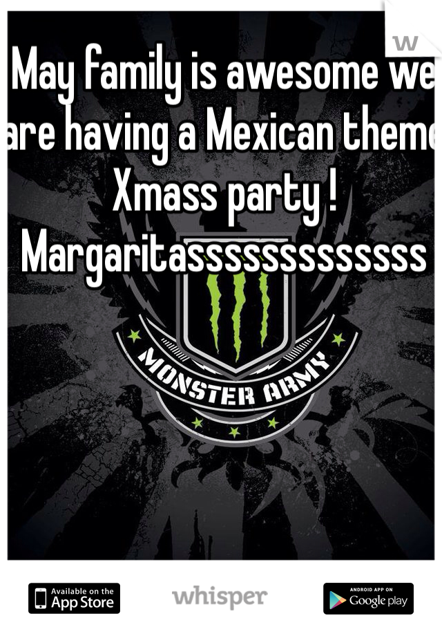 May family is awesome we are having a Mexican theme Xmass party ! Margaritasssssssssssss