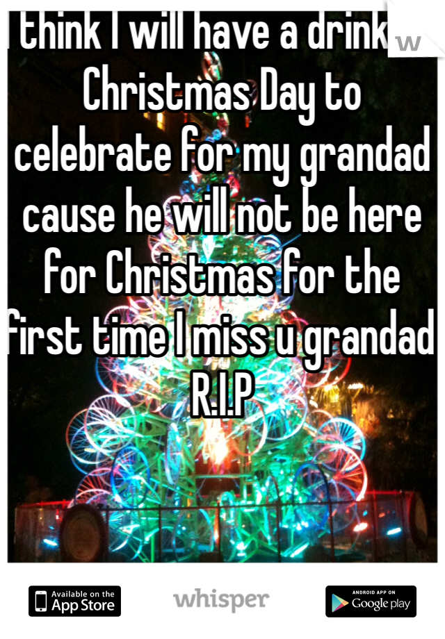 I think I will have a drink on Christmas Day to celebrate for my grandad cause he will not be here for Christmas for the first time I miss u grandad R.I.P