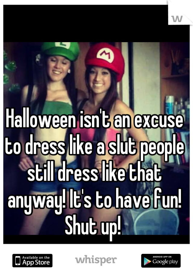 Halloween isn't an excuse to dress like a slut people still dress like that anyway! It's to have fun!  Shut up!