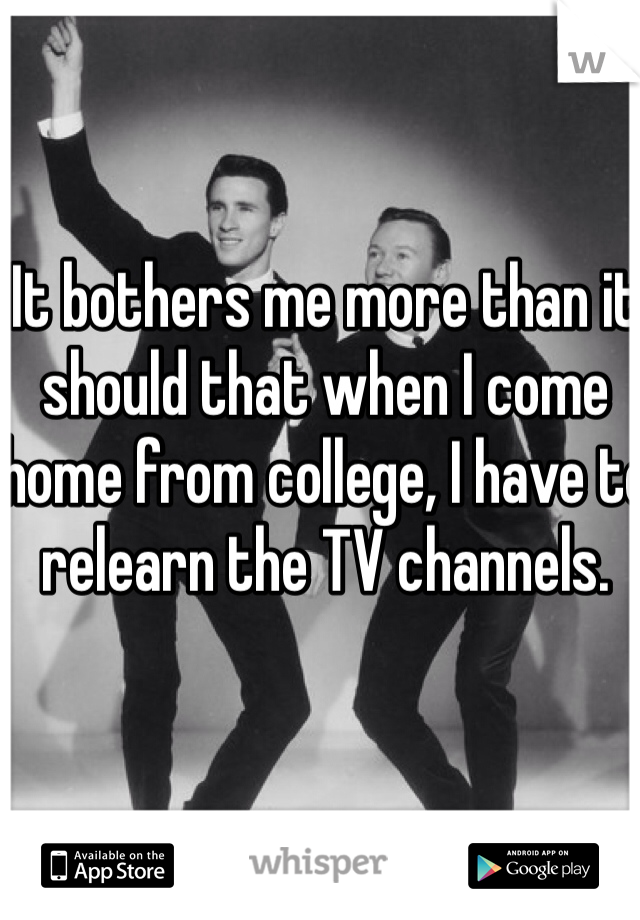 It bothers me more than it should that when I come home from college, I have to relearn the TV channels.
