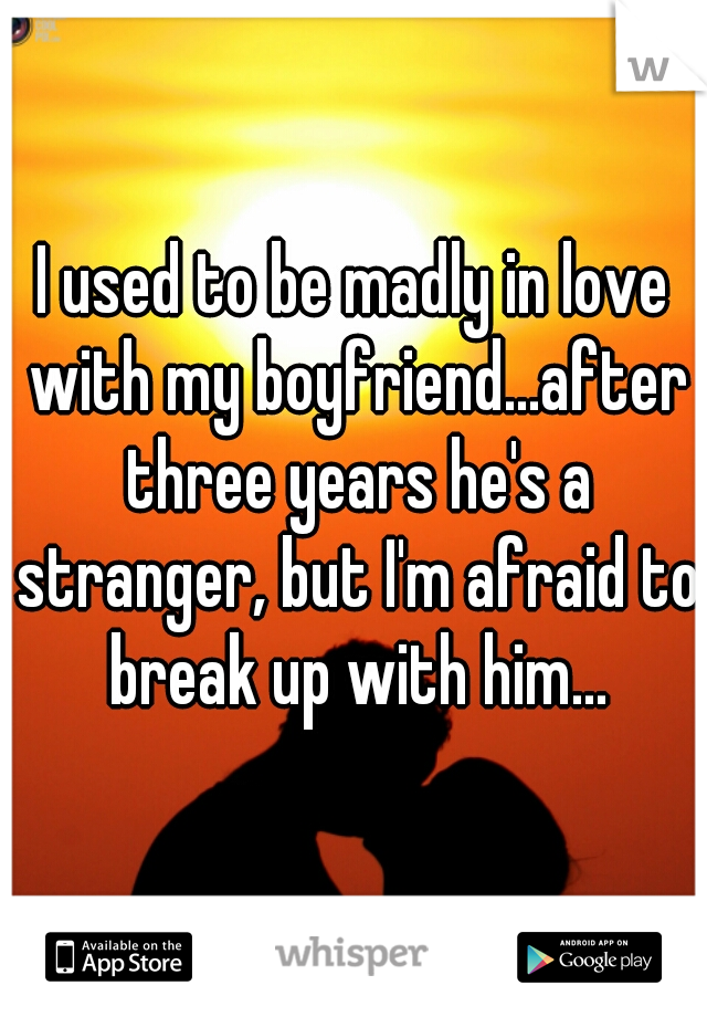 I used to be madly in love with my boyfriend...after three years he's a stranger, but I'm afraid to break up with him...