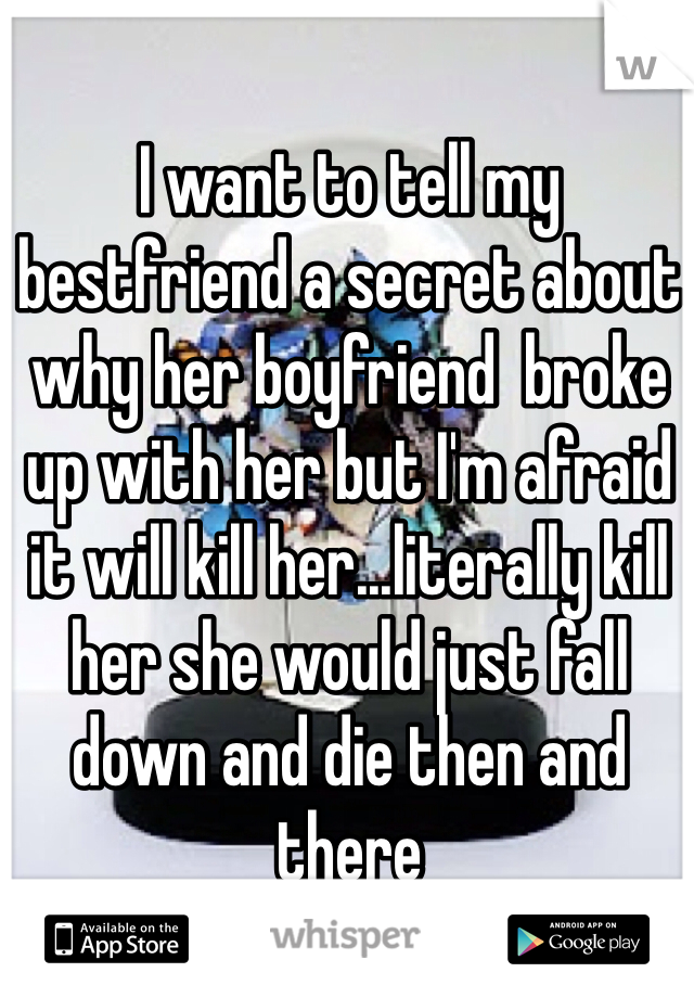 I want to tell my bestfriend a secret about why her boyfriend  broke up with her but I'm afraid it will kill her...literally kill her she would just fall down and die then and there