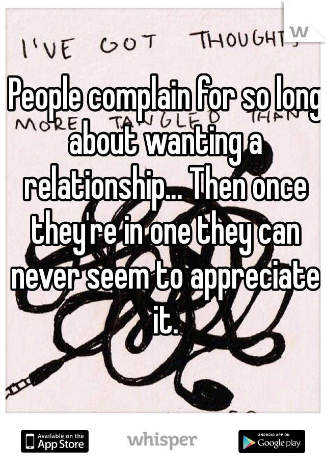 People complain for so long about wanting a relationship... Then once they're in one they can never seem to appreciate it.