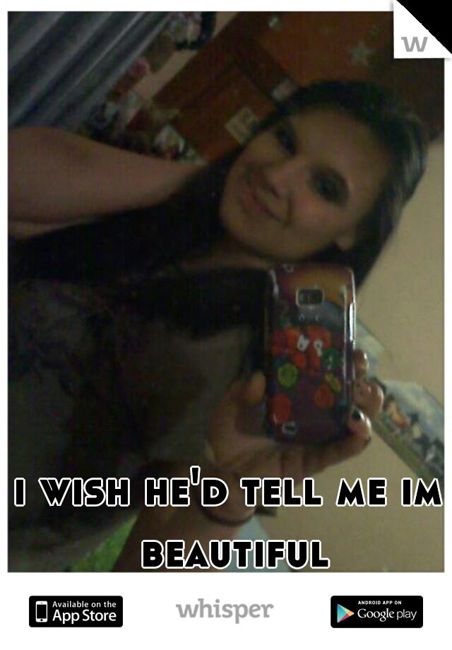 i wish he'd tell me im beautiful