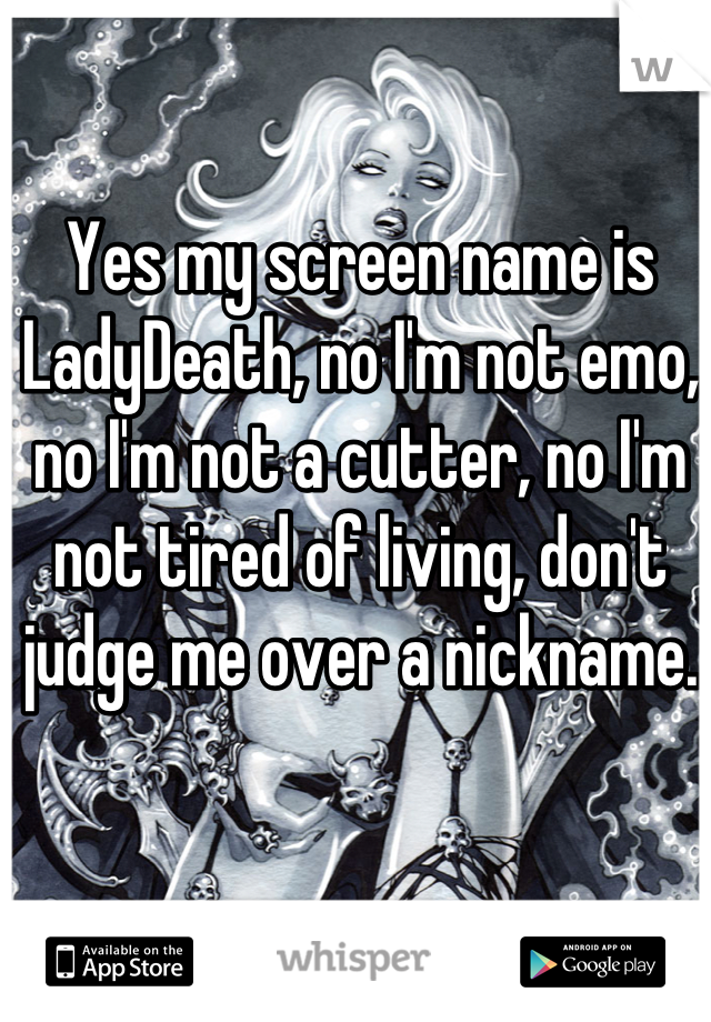 Yes my screen name is LadyDeath, no I'm not emo, no I'm not a cutter, no I'm not tired of living, don't judge me over a nickname.