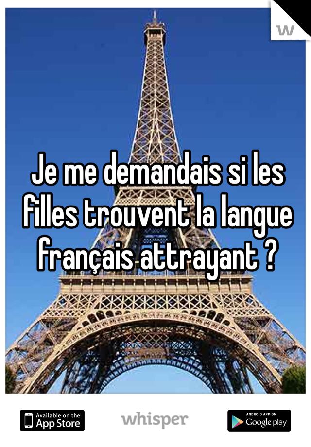 Je me demandais si les filles trouvent la langue français attrayant ?
