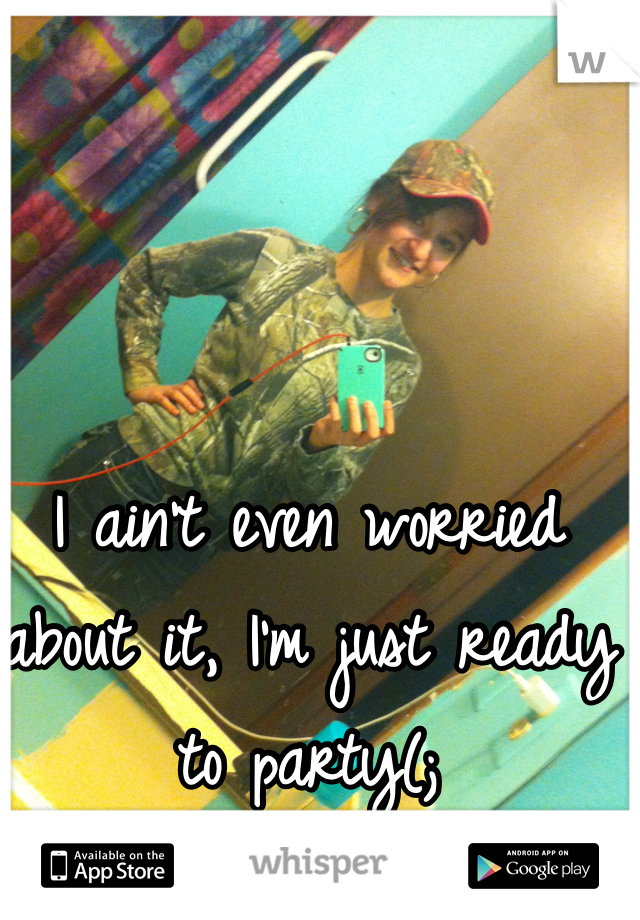 I ain't even worried about it, I'm just ready to party(;