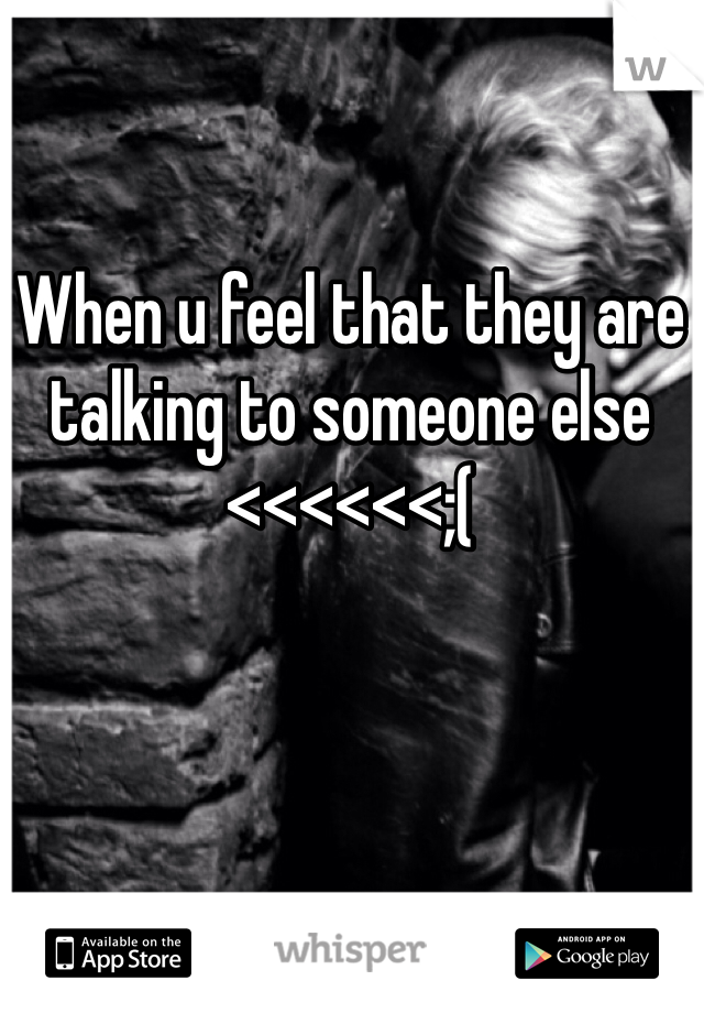 When u feel that they are talking to someone else <<<<<<;(