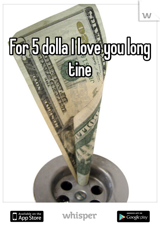 For 5 dolla I love you long tine
