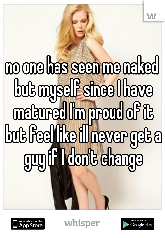 no one has seen me naked but myself since I have matured I'm proud of it but feel like ill never get a guy if I don't change