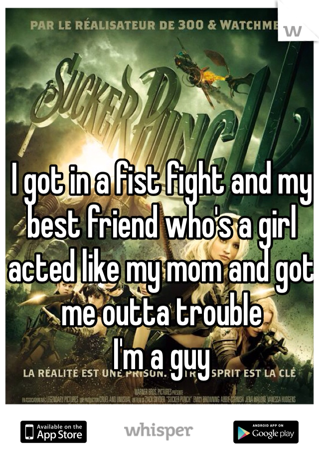 I got in a fist fight and my best friend who's a girl acted like my mom and got me outta trouble I'm a guy