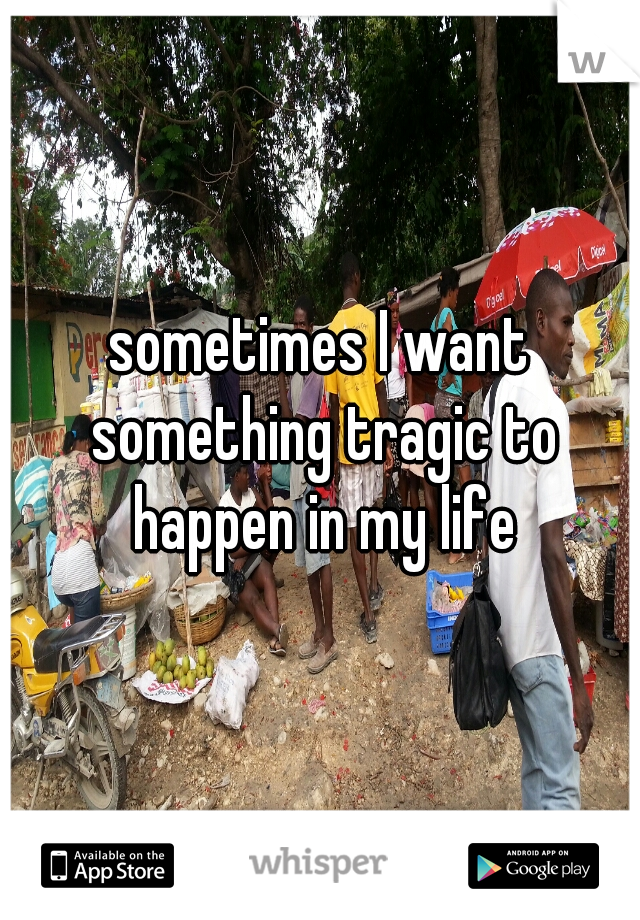 sometimes I want something tragic to happen in my life