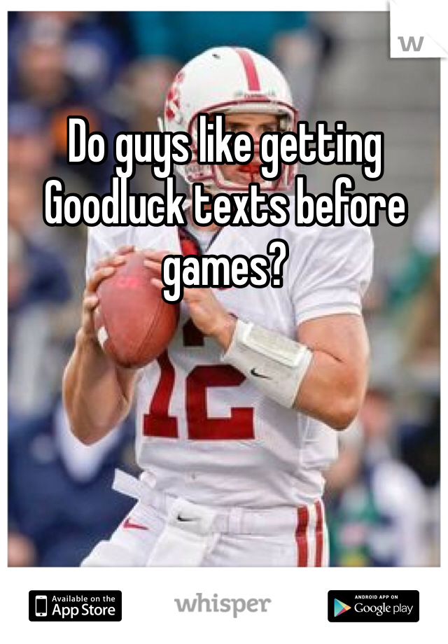 Do guys like getting Goodluck texts before games?