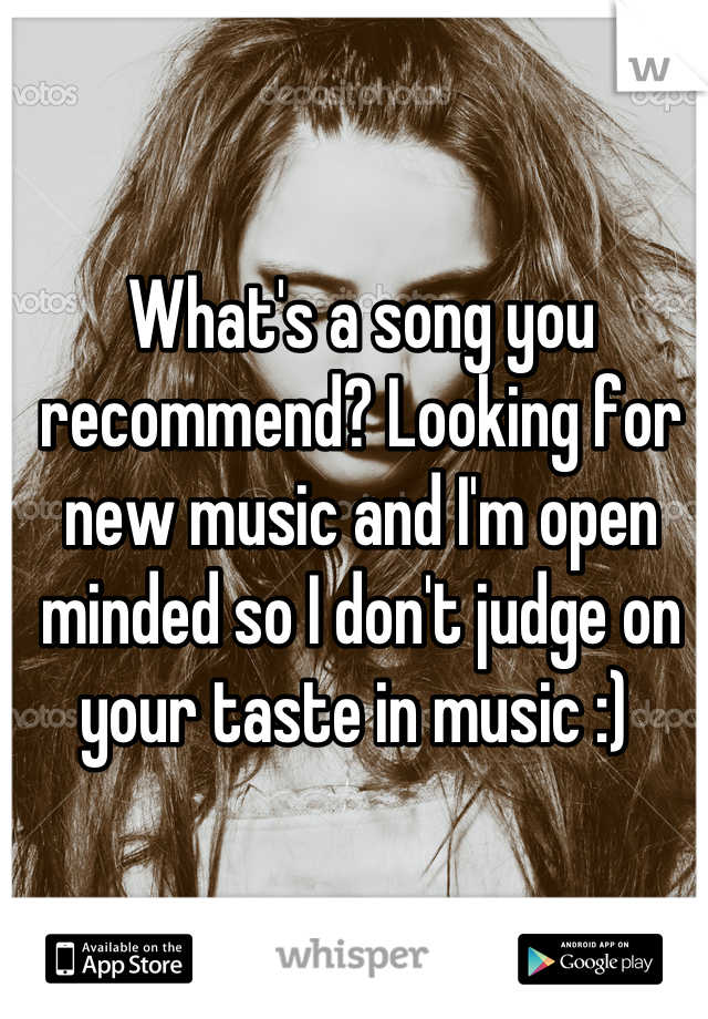 What's a song you recommend? Looking for new music and I'm open minded so I don't judge on your taste in music :)