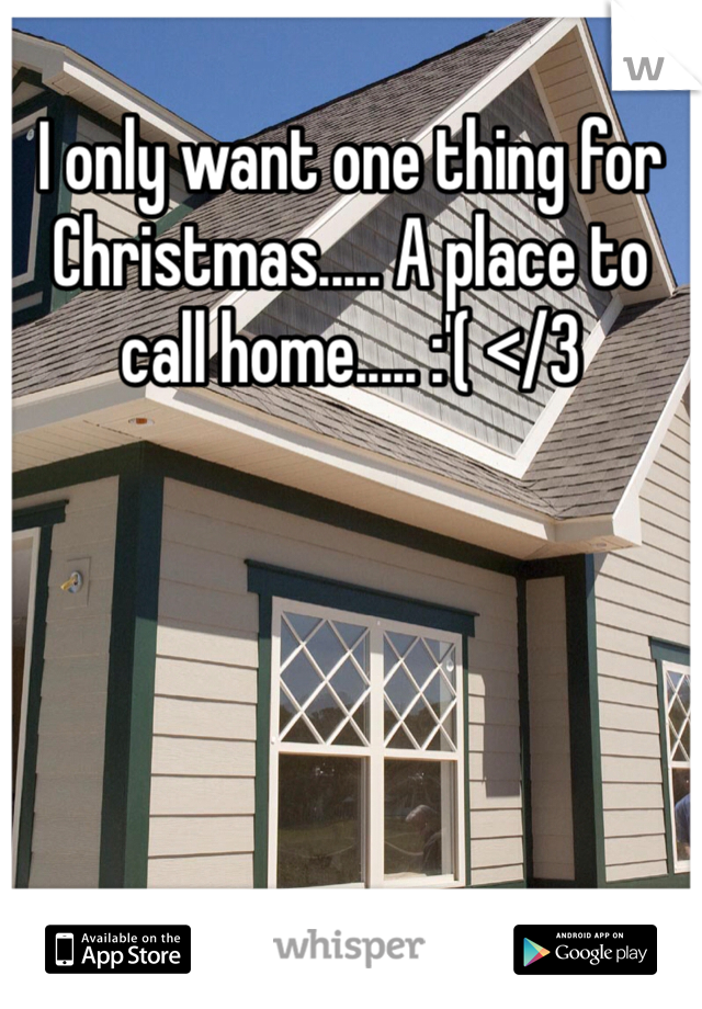 I only want one thing for Christmas..... A place to call home..... :'( </3