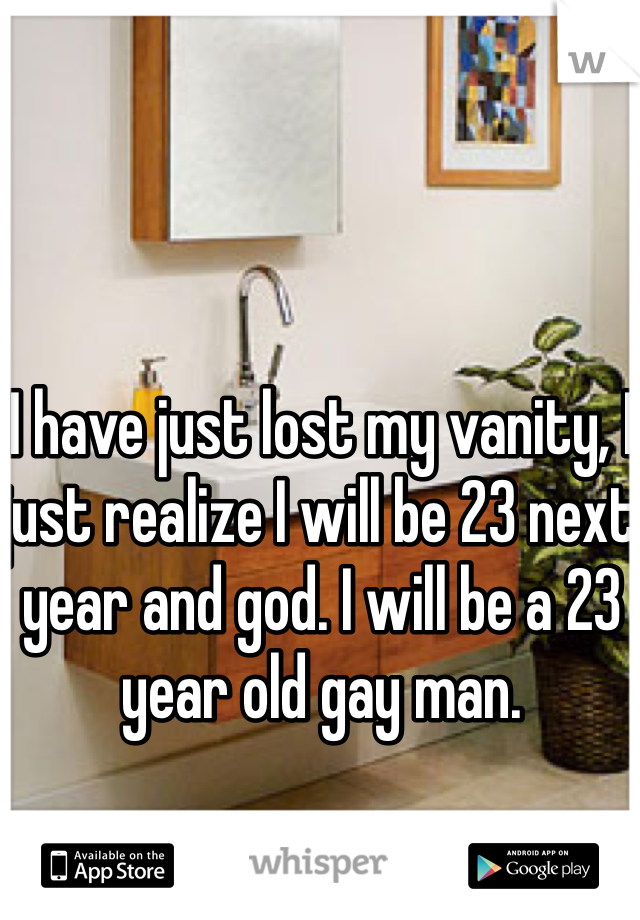 I have just lost my vanity, I just realize I will be 23 next year and god. I will be a 23 year old gay man.