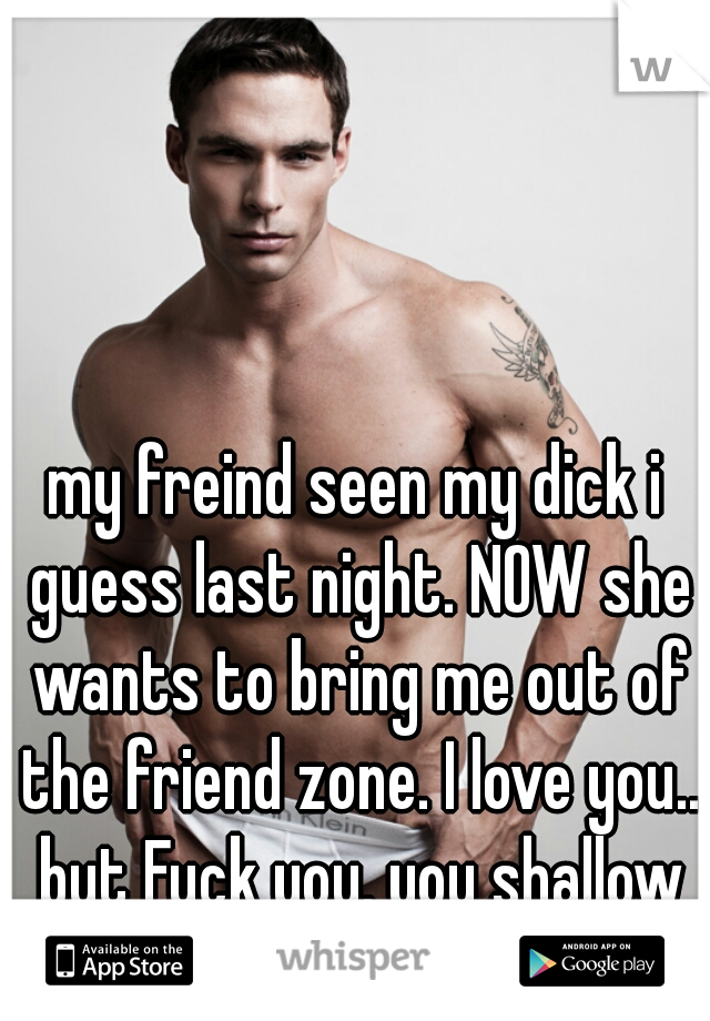 my freind seen my dick i guess last night. NOW she wants to bring me out of the friend zone. I love you.. but Fuck you. you shallow fucking bitch
