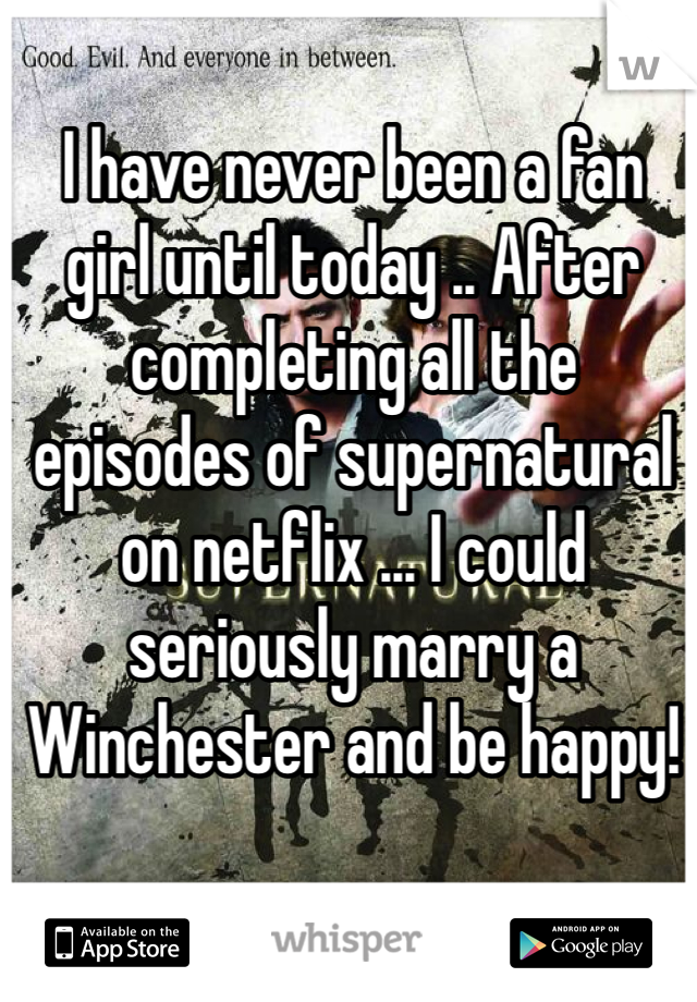 I have never been a fan girl until today .. After completing all the episodes of supernatural on netflix ... I could seriously marry a Winchester and be happy!