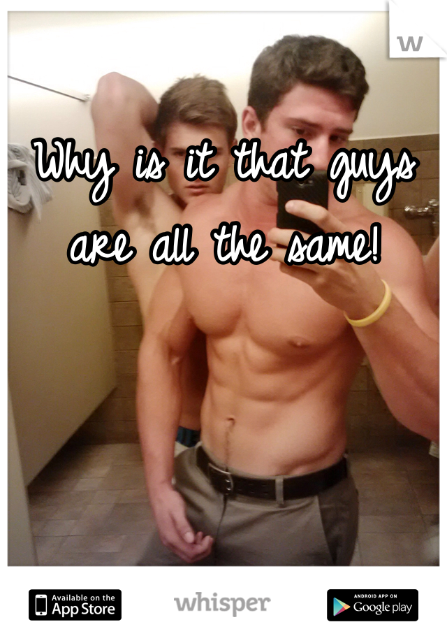 Why is it that guys are all the same!