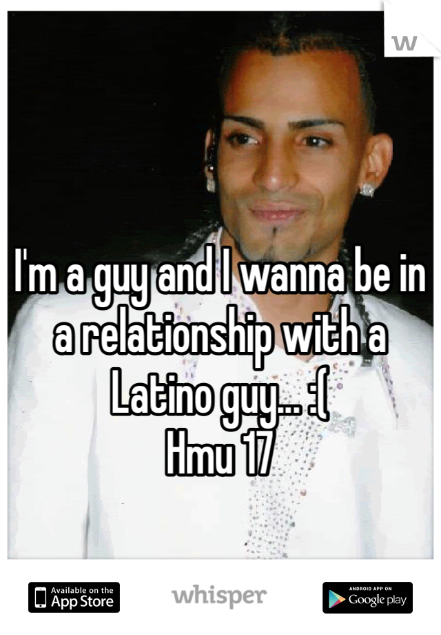 I'm a guy and I wanna be in a relationship with a Latino guy... :(  Hmu 17